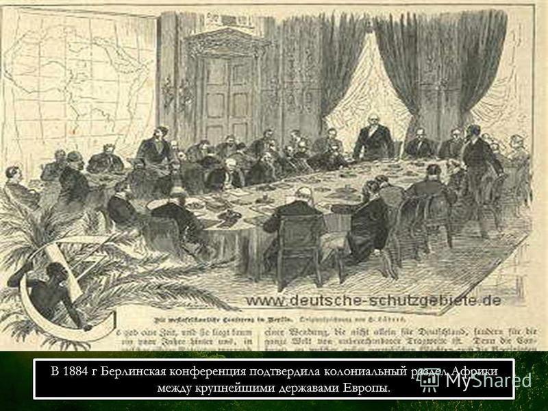 В 1884 г Берлинская конференция подтвердила колониальный раздел Африки между крупнейшими державами Европы.