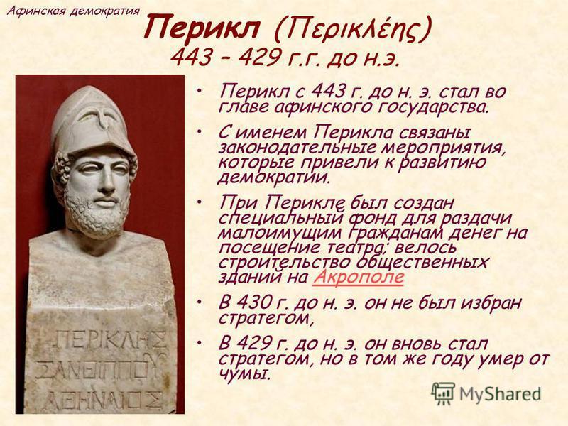Перикл (Περικλέης) 443 – 429 г.г. до н.э. П ерикл с 443 г. до н. э. стал во главе афинского государства. С именем Перикла связаны законодательные мероприятия, которые привели к развитию демократии. П ри Перикле был создан специальный фонд для раздачи