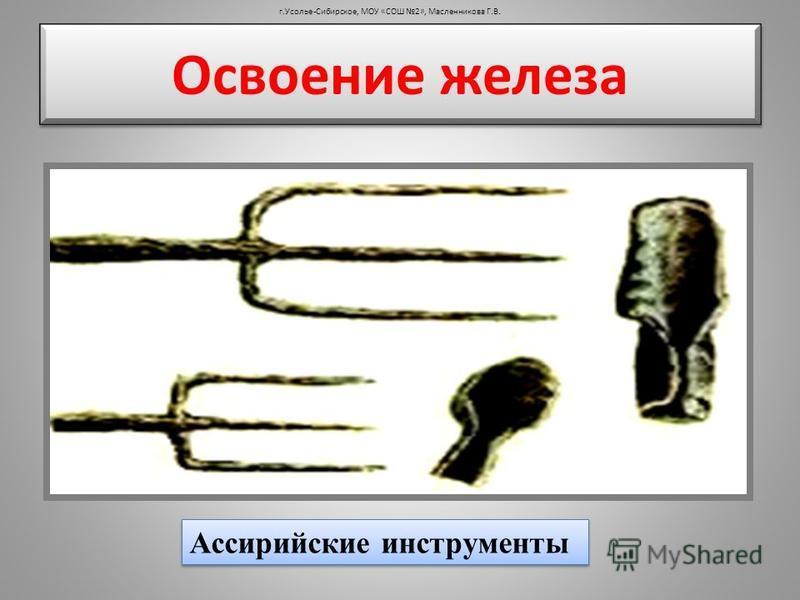 Освоение железа г.Усолье-Сибирское, МОУ «СОШ 2», Масленникова Г.В. Ассирийские инструменты