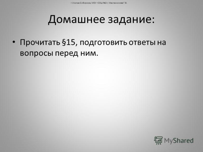 Домашнее задание: Прочитать §15, подготовить ответы на вопросы перед ним. г.Усолье-Сибирское, МОУ «СОШ 2», Масленникова Г.В.