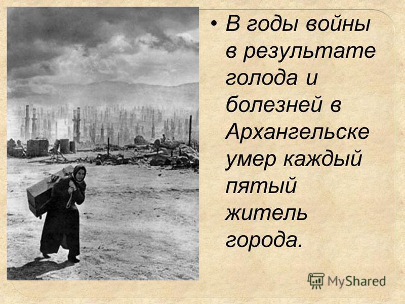 В годы войны в результате голода и болезней в Архангельске умер каждый пятый житель города.