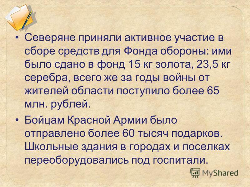 Северяне приняли активное участие в сборе средств для Фонда обороны: ими было сдано в фонд 15 кг золота, 23,5 кг серебра, всего же за годы войны от жителей области поступило более 65 млн. рублей. Бойцам Красной Армии было отправлено более 60 тысяч по