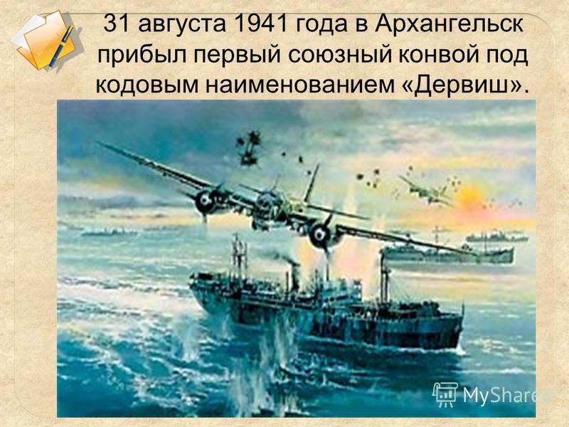 31 августа 1941 года в Архангельск прибыл первый союзный конвой под кодовым наименованием «Дервиш».