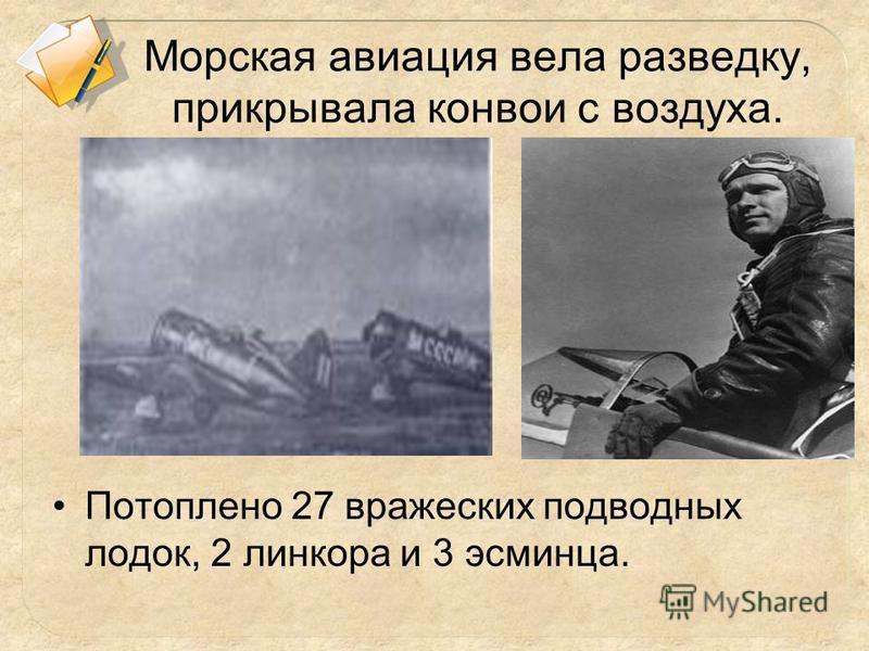 Морская авиация вела разведку, прикрывала конвои с воздуха. Потоплено 27 вражеских подводных лодок, 2 линкора и 3 эсминца.