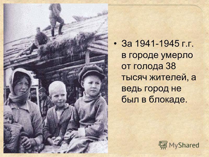 За 1941-1945 г.г. в городе умерло от голода 38 тысяч жителей, а ведь город не был в блокаде.