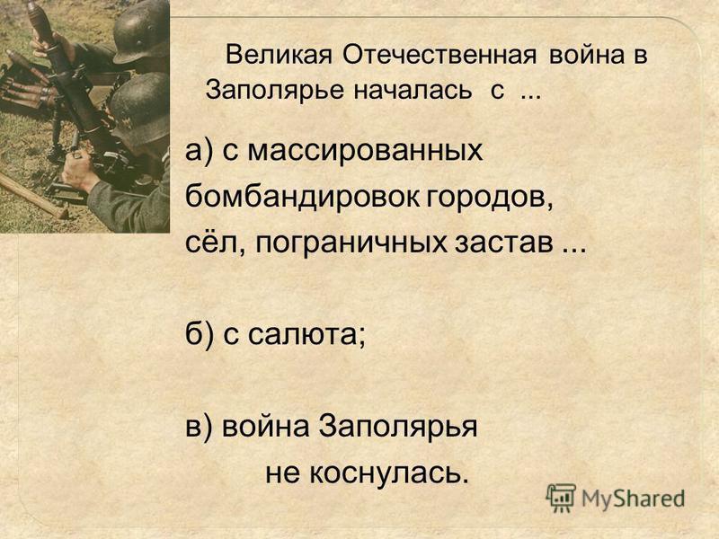 Великая Отечественная война в Заполярье началась с... а) с массированных бомбардировок городов, сёл, пограничных застав... б) с салюта; в) война Заполярья не коснулась.