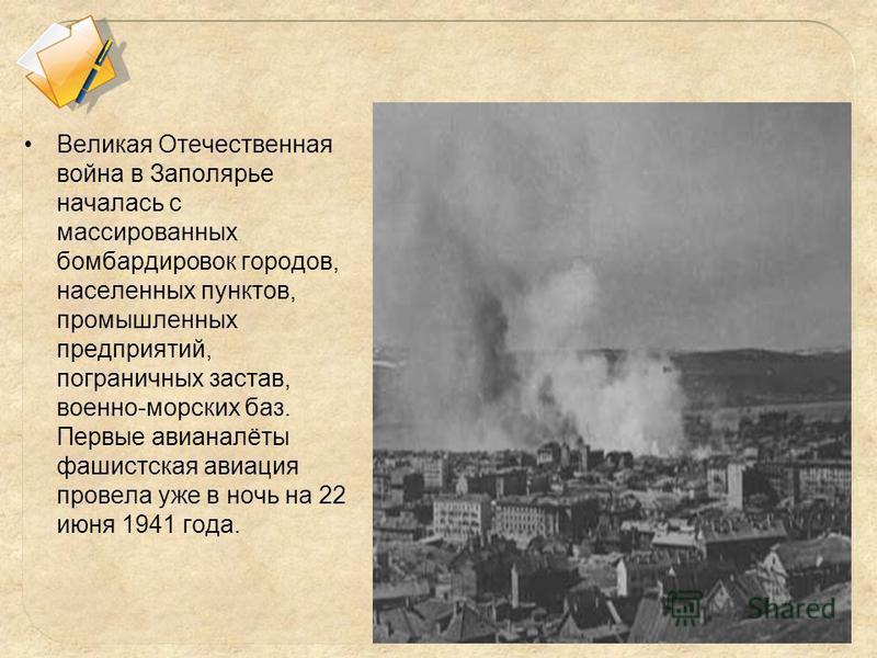 Великая Отечественная война в Заполярье началась с массированных бомбардировок городов, населенных пунктов, промышленных предприятий, пограничных застав, военно-морских баз. Первые авианалёты фашистская авиация провела уже в ночь на 22 июня 1941 года