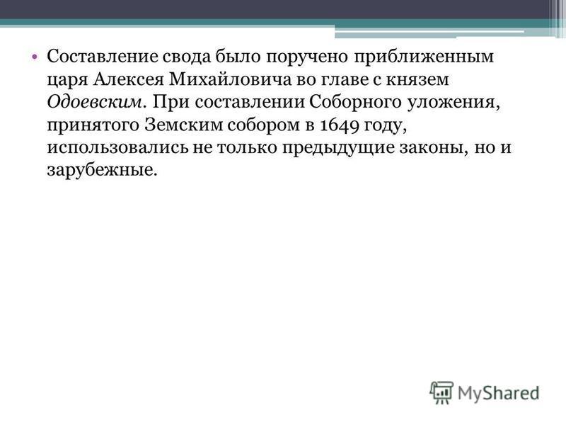 Составление свода было поручено приближенным царя Алексея Михайловича во главе с князем Одоевским. При составлении Соборного уложения, принятого Земским собором в 1649 году, использовались не только предыдущие законы, но и зарубежные.