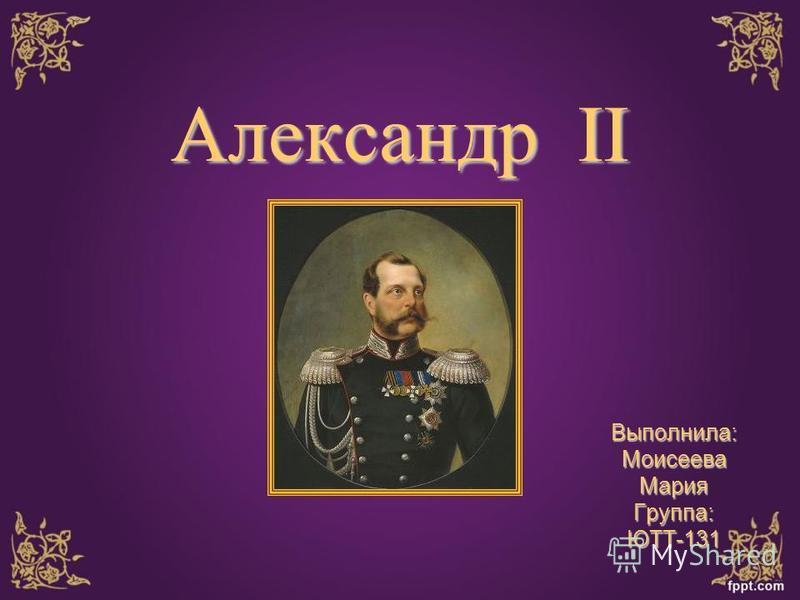 Александр II Выполнила:Моисеева МарияГруппа:ЮТТ-131