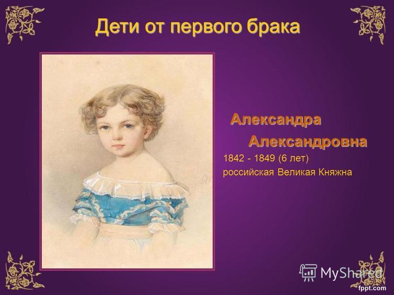 Александра Александровна Александровна 1842 - 1849 (6 лет) российская Великая Княжна Дети от первого брака