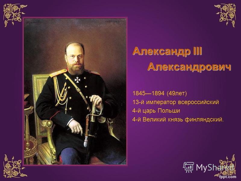Александр III Александрович Александрович 18451894 (49 лет) 13-й император всероссийский 4-й царь Польши 4-й Великий князь финляндский.