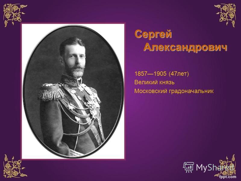 Сергей Александрович 18571905 (47 лет) Великий князь Московский градоначальник