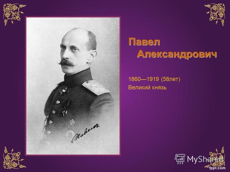 Павел Александрович 18601919 (58 лет) Великий князь