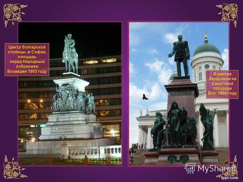 В центре Хельсинки на Сенатской площади Воз. 1894 году Центр болгарской столицы, в Софии, площадь перед Народным собранием Возведен 1903 году