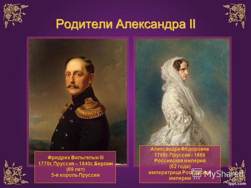 Родители Александра II Фридрих Вильгельм III 1770 г. Пруссия – 1840 г. Берлин (69 лет) 5-й король Пруссии Александра Фёдоровна 1798 г. Пруссия - 1860 Российская империя (62 года) императрица Российской империи