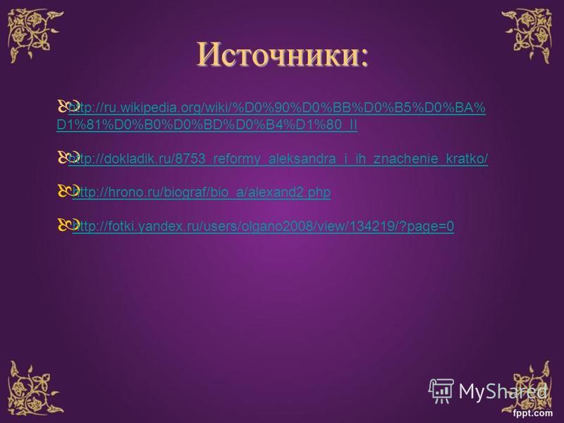 Источники: http://ru.wikipedia.org/wiki/%D0%90%D0%BB%D0%B5%D0%BA% D1%81%D0%B0%D0%BD%D0%B4%D1%80_II http://ru.wikipedia.org/wiki/%D0%90%D0%BB%D0%B5%D0%BA% D1%81%D0%B0%D0%BD%D0%B4%D1%80_II http://dokladik.ru/8753_reformy_aleksandra_i_ih_znachenie_kratk