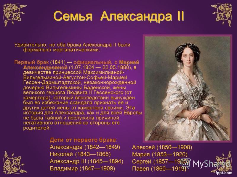 Семья Александра II Удивительно, но оба брака Александра II были формально морганатическими: Марией Александровной Первый брак (1841) официальный, с Марией Александровной (1.07.1824 22.05.1880), в девичестве принцессой Максимилианой- Вильгельминой-Ав