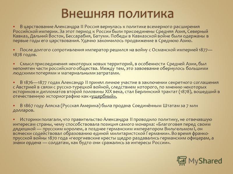 В царствование Александра II Россия вернулась к политике всемерного расширения Российской империи. За этот период к России были присоединены Средняя Азия, Северный Кавказ, Дальний Восток, Бессарабия, Батуми. Победы в Кавказской войне были одержаны в