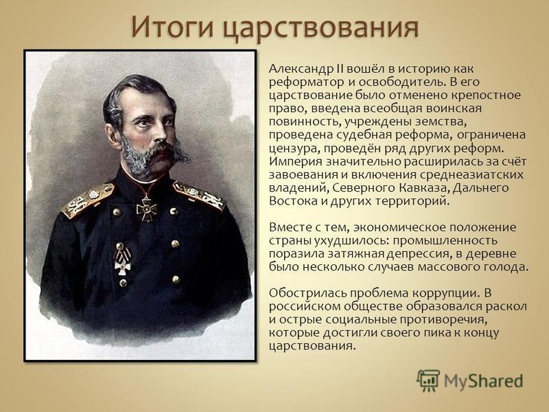 Александр II вошёл в историю как реформатор и освободитель. В его царствование было отменено крепостное право, введена всеобщая воинская повинность, учреждены земства, проведена судебная реформа, ограничена цензура, проведён ряд других реформ. Импери
