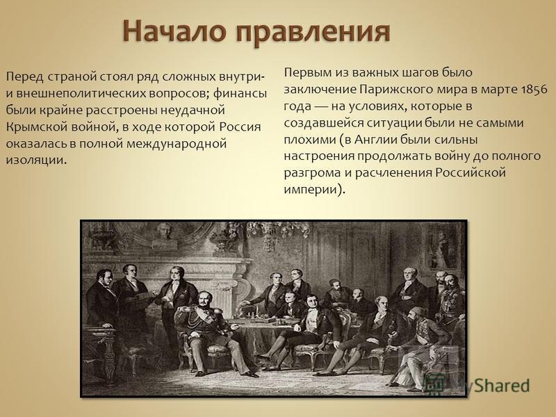 Перед страной стоял ряд сложных внутри- и внешнеполитических вопросов; финансы были крайне расстроены неудачной Крымской войной, в ходе которой Россия оказалась в полной международной изоляции. Первым из важных шагов было заключение Парижского мира в