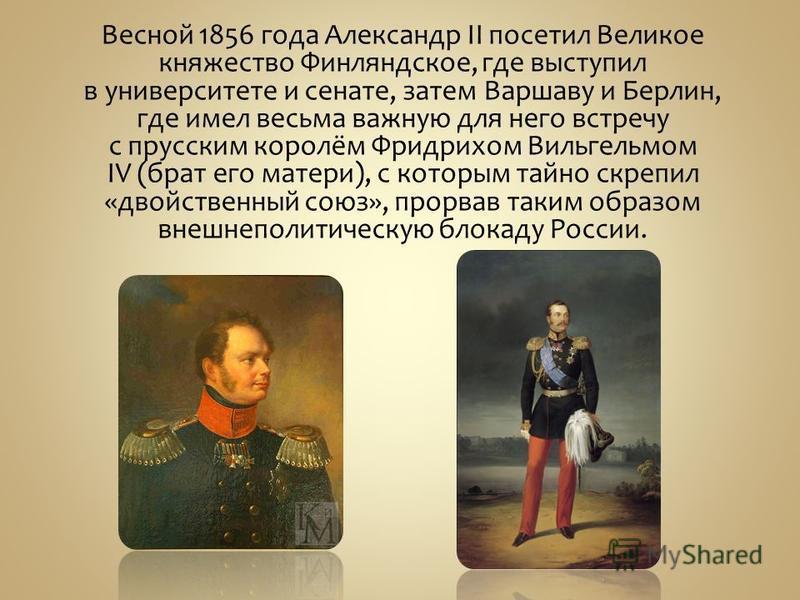 Весной 1856 года Александр II посетил Великое княжество Финляндское, где выступил в университете и сенате, затем Варшаву и Берлин, где имел весьма важную для него встречу с прусским королём Фридрихом Вильгельмом IV (брат его матери), с которым тайно