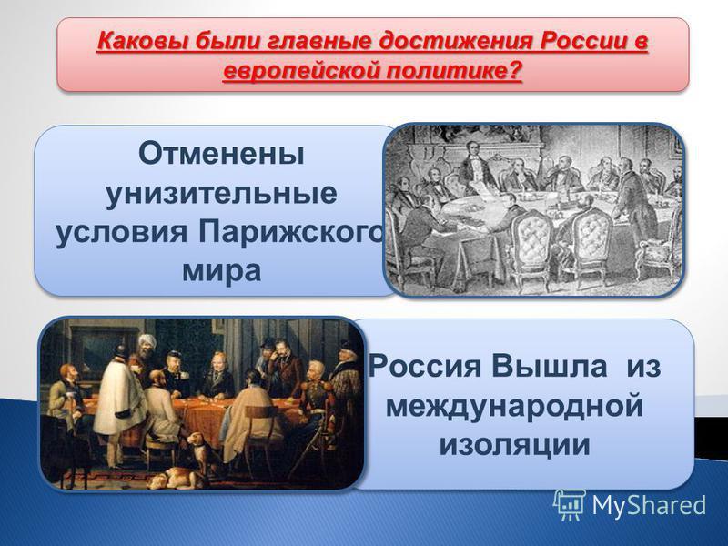 Каковы были главные достижения России в европейской политике? Отменены унизительные условия Парижского мира Россия Вышла из международной изоляции