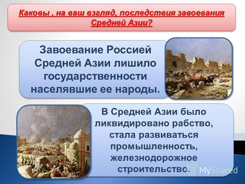 Завоевание Россией Средней Азии лишило государственности населявшие ее народы. В Средней Азии было ликвидировано рабство, стала развиваться промышленность, железнодорожное строительство. Каковы, на ваш взгляд, последствия завоевания Средней Азии?