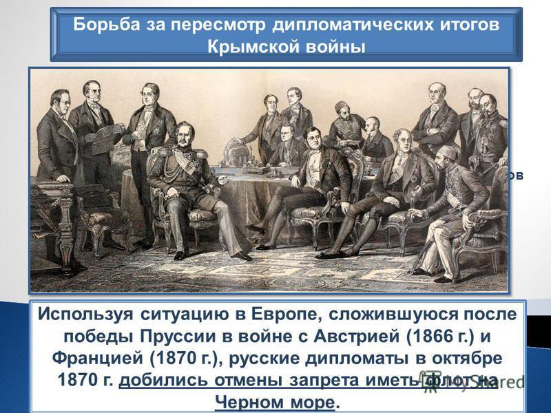 Борьба за пересмотр дипломатических итогов Крымской войны А.М. Горчаков «Говорят, что Россия сердится. Россия не сердится, Россия сосредотачивается». Используя ситуацию в Европе, сложившуюся после победы Пруссии в войне с Австрией (1866 г.) и Францие