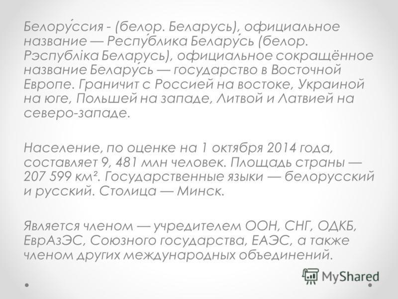 Белоруссия - (белор. Беларусь), официальное название Республика Беларусь (белор. Рэспубліка Беларусь), официальное сокращённое название Беларусь государство в Восточной Европе. Граничит с Россией на востоке, Украиной на юге, Польшей на западе, Литвой