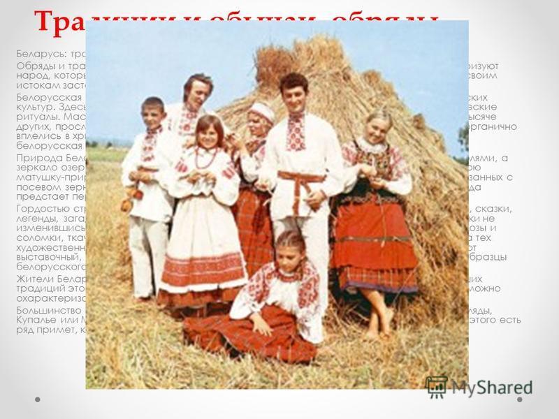 Традиции и обычаи, обряды Беларусь: традиции и обычаи, обряды Обряды и традиции, которые прекрасно сохранились на белорусской земле, характеризуют народ, который здесь живет. Бережное и почтительное отношение к своим предкам, к своим истокам заставля