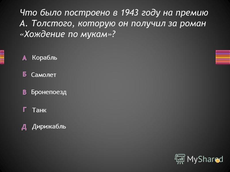 Что было построено в 1943 году на премию А. Толстого, которую он получил за роман «Хождение по мукам»? Корабль Дирижабль Бронепоезд Самолет Танк