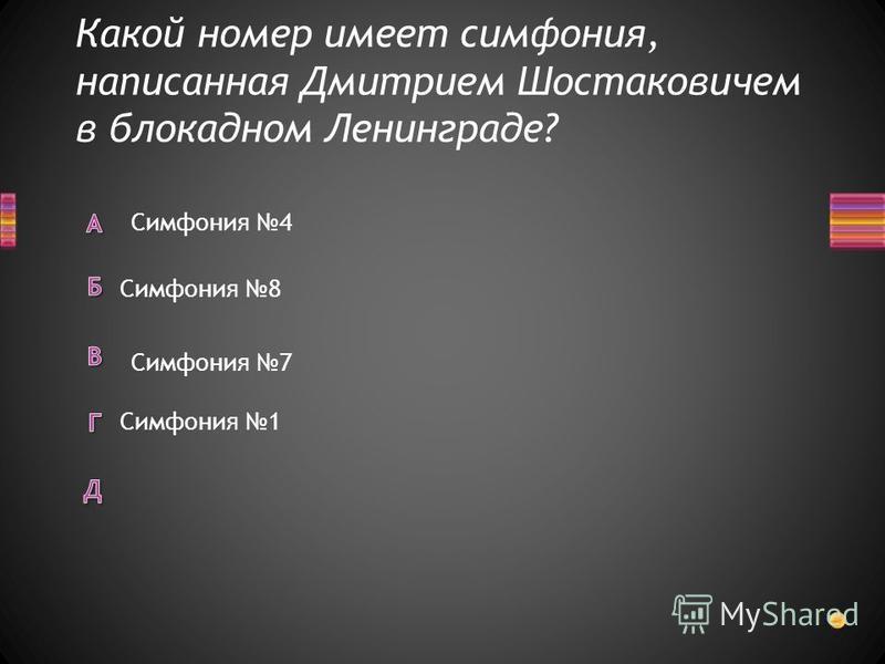 Какой номер имеет симфония, написанная Дмитрием Шостаковичем в блокадном Ленинграде? Симфония 1 Симфония 4 Симфония 8 Симфония 7