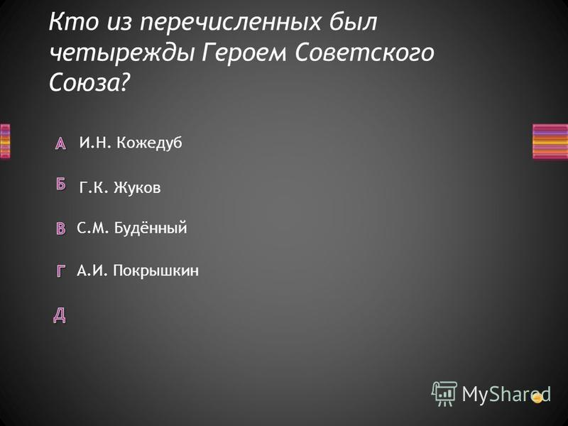 Кто из перечисленных был четырежды Героем Советского Союза? А.И. Покрышкин С.М. Будённый И.Н. Кожедуб Г.К. Жуков
