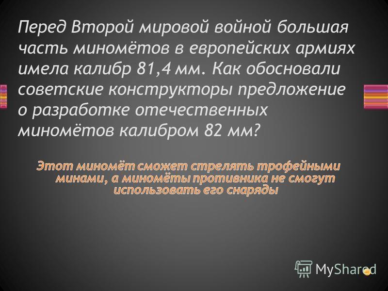 Перед Второй мировой войной большая часть миномётов в европейских армиях имела калибр 81,4 мм. Как обосновали советские конструкторы предложение о разработке отечественных миномётов калибром 82 мм?