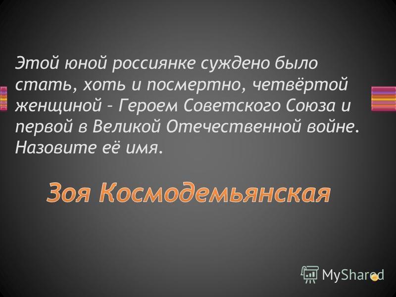 Этой юной россиянке суждено было стать, хоть и посмертно, четвёртой женщиной – Героем Советского Союза и первой в Великой Отечественной войне. Назовите её имя.