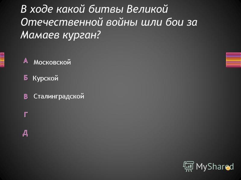 В ходе какой битвы Великой Отечественной войны шли бои за Мамаев курган? Московской Курской Сталинградской
