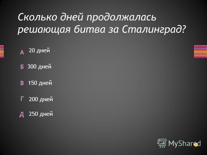 Сколько дней продолжалась решающая битва за Сталинград? 20 дней 300 дней 150 дней 250 дней 200 дней