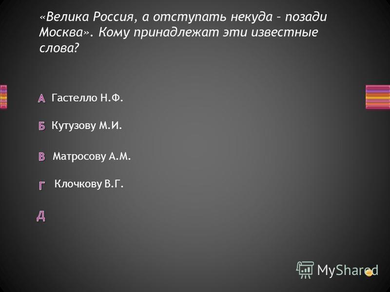 «Велика Россия, а отступать некуда – позади Москва». Кому принадлежат эти известные слова? Гастелло Н.Ф. Матросову А.М. Кутузову М.И. Клочкову В.Г.