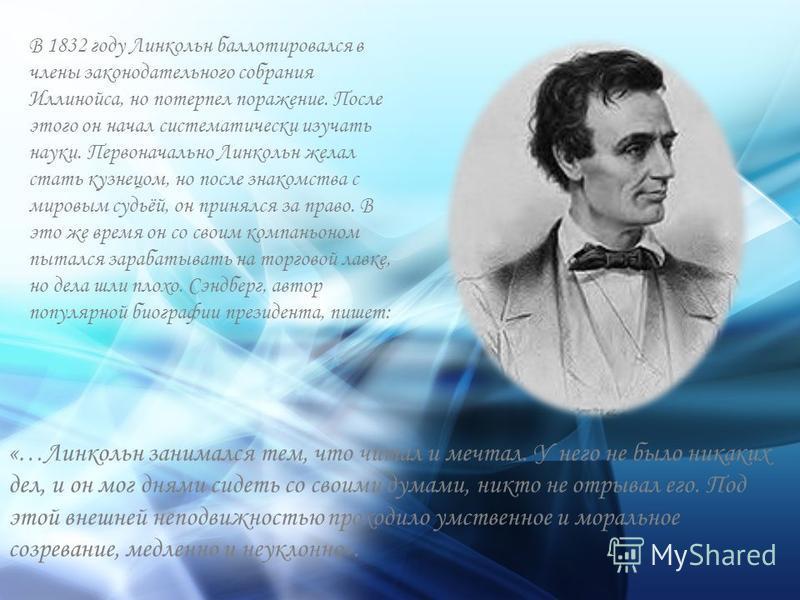В 1832 году Линкольн баллотировался в члены законодательного собрания Иллинойса, но потерпел поражение. После этого он начал систематически изучать науки. Первоначально Линкольн желал стать кузнецом, но после знакомства с мировым судьёй, он принялся