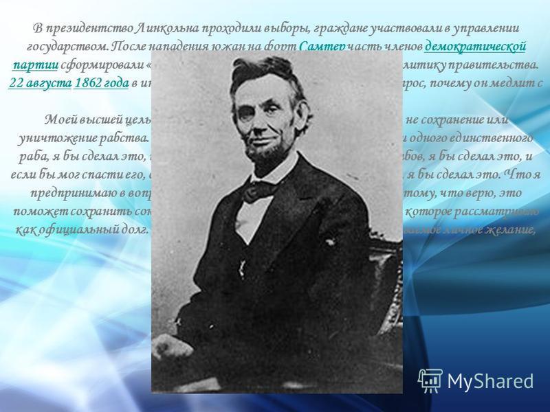 В президентство Линкольна проходили выборы, граждане участвовали в управлении государством. После нападения южан на форт Самтер часть членов демократической партии сформировали «лояльную оппозицию», поддерживающую политику правительства. 22 августа 1