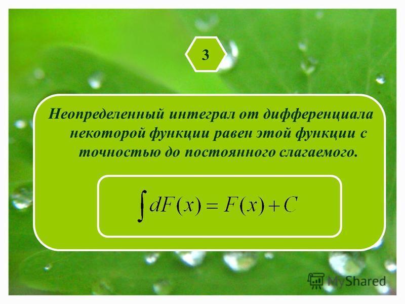 3 Неопределенный интеграл от дифференциала некоторой функции равен этой функции с точностью до постоянного слагаемого.