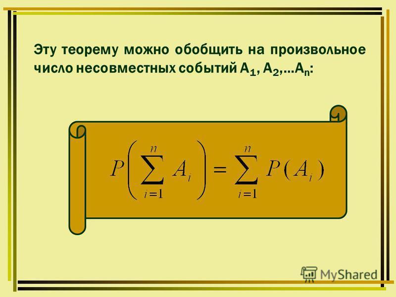 Эту теорему можно обобщить на произвольное число несовместных событий А 1, А 2,…А n :