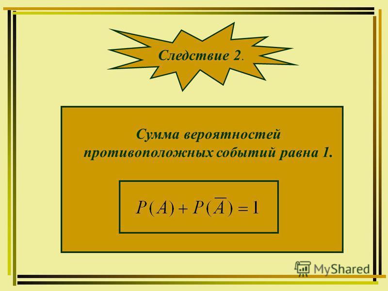 Сумма вероятностей противоположных событий равна 1. Следствие 2.