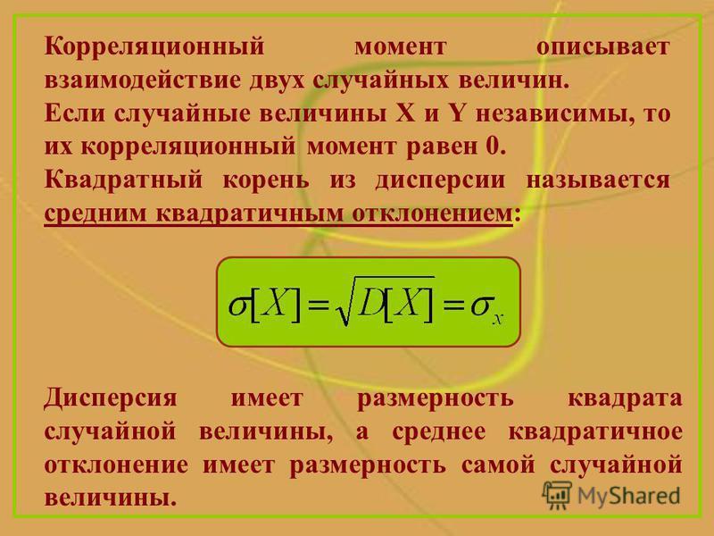 Корреляционный момент описывает взаимодействие двух случайных величин. Если случайные величины X и Y независимы, то их корреляционный момент равен 0. Квадратный корень из дисперсии называется средним квадратичным отклонением: Дисперсия имеет размерно