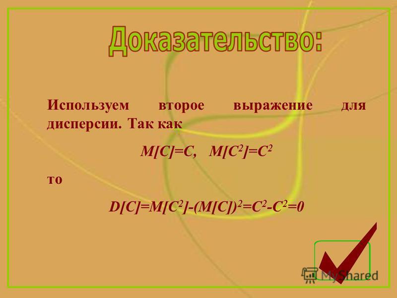 Используем второе выражение для дисперсии. Так как M[C]=C, M[C 2 ]=C 2 то D[C]=M[C 2 ]-(M[C]) 2 =C 2 -C 2 =0