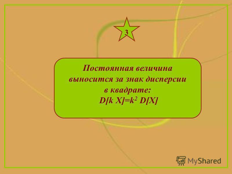 Постоянная величина выносится за знак дисперсии в квадрате: D[k X]=k 2 D[X] 3
