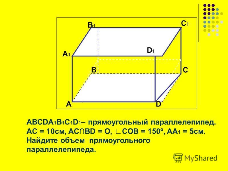 ABCDA 1 B 1 C 1 D 1 – прямоугольный параллелепипед. АC = 10 см, ACBD = O, COB = 150º, AA 1 = 5 см. Найдите объем прямоугольного параллелепипеда. А А1А1 D1D1 B1B1 B C1C1 D C