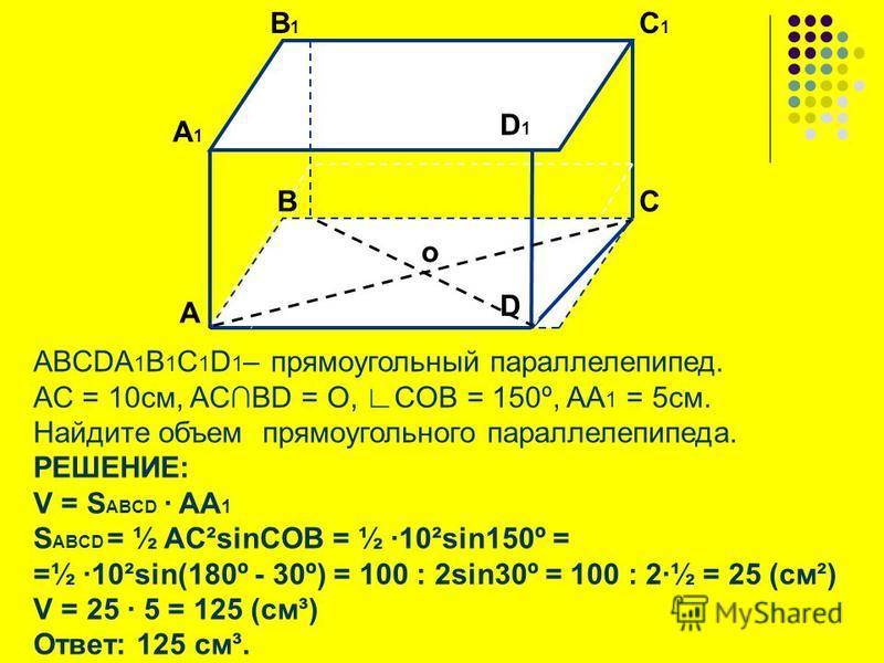 ABCDA 1 B 1 C 1 D 1 – прямоугольный параллелепипед. АC = 10 см, ACBD = O, COB = 150º, AA 1 = 5 см. Найдите объем прямоугольного параллелепипеда. РЕШЕНИЕ: V = S ABCD AA 1 S ABCD = ½ AC²sinCOB = ½ 10²sin150º = =½ 10²sin(180º - 30º) = 100 : 2sin30º = 10