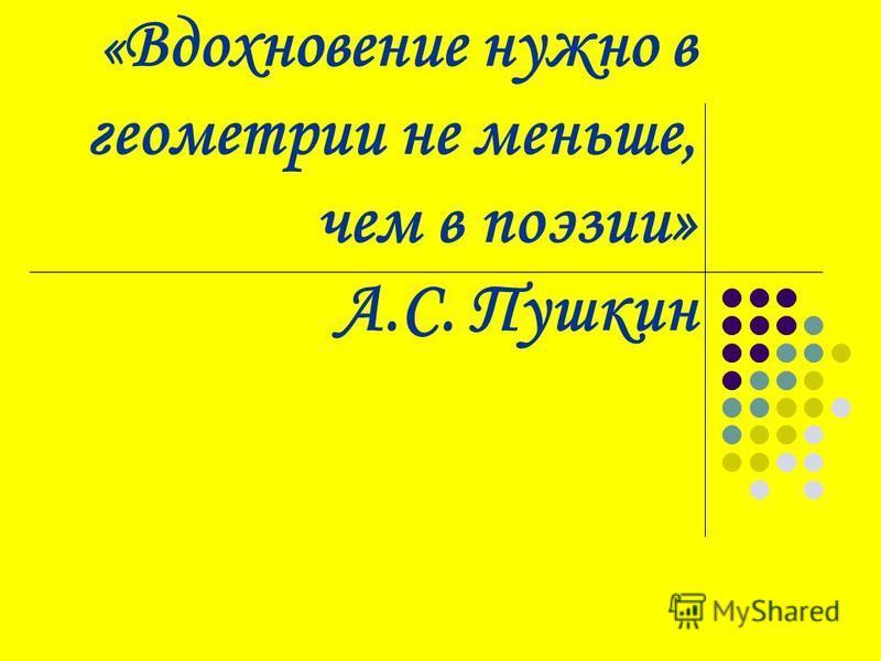 « Вдохновение нужно в геометрии не меньше, чем в поэзии» А.С. Пушкин