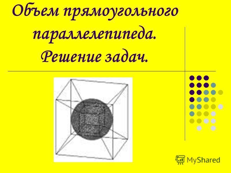 Объем прямоугольного параллелепипеда. Решение задач.